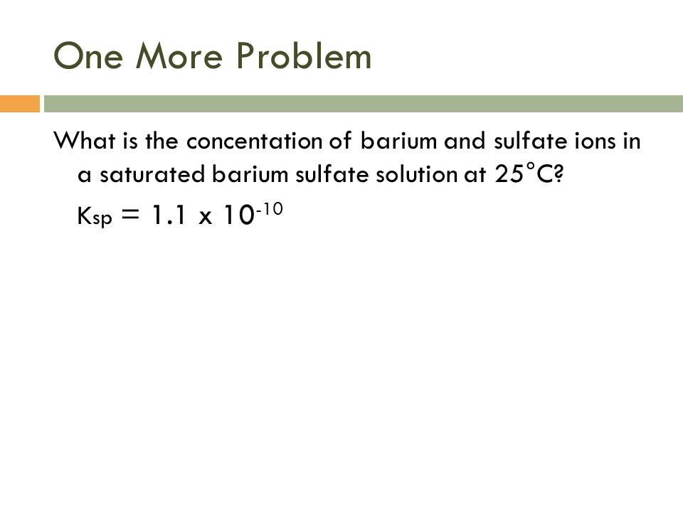 One More Problem What is the concentation of barium and sulfate ions in a saturated barium sulfate solution at 25°C.