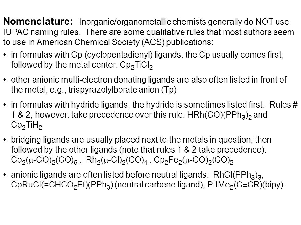 Nomenclature: Inorganic/organometallic chemists generally do NOT use IUPAC naming rules. There are some qualitative rules that most authors seem to use in American Chemical Society (ACS) publications: