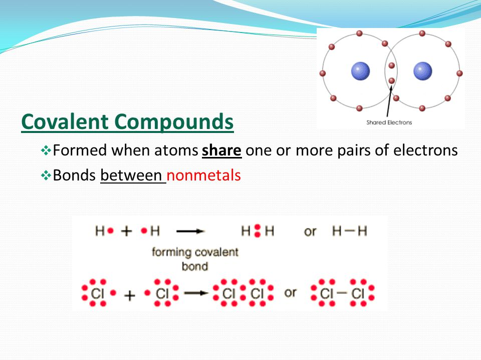 Covalent Compounds Formed when atoms share one or more pairs of electrons Bonds between nonmetals