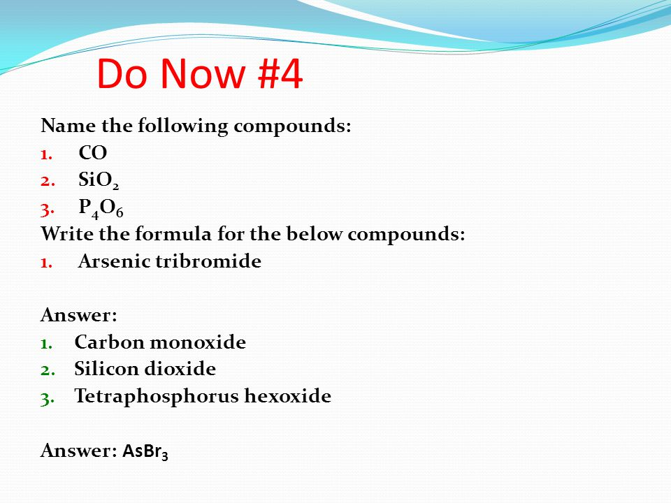 Do Now #4 Name the following compounds: CO SiO2 P4O6