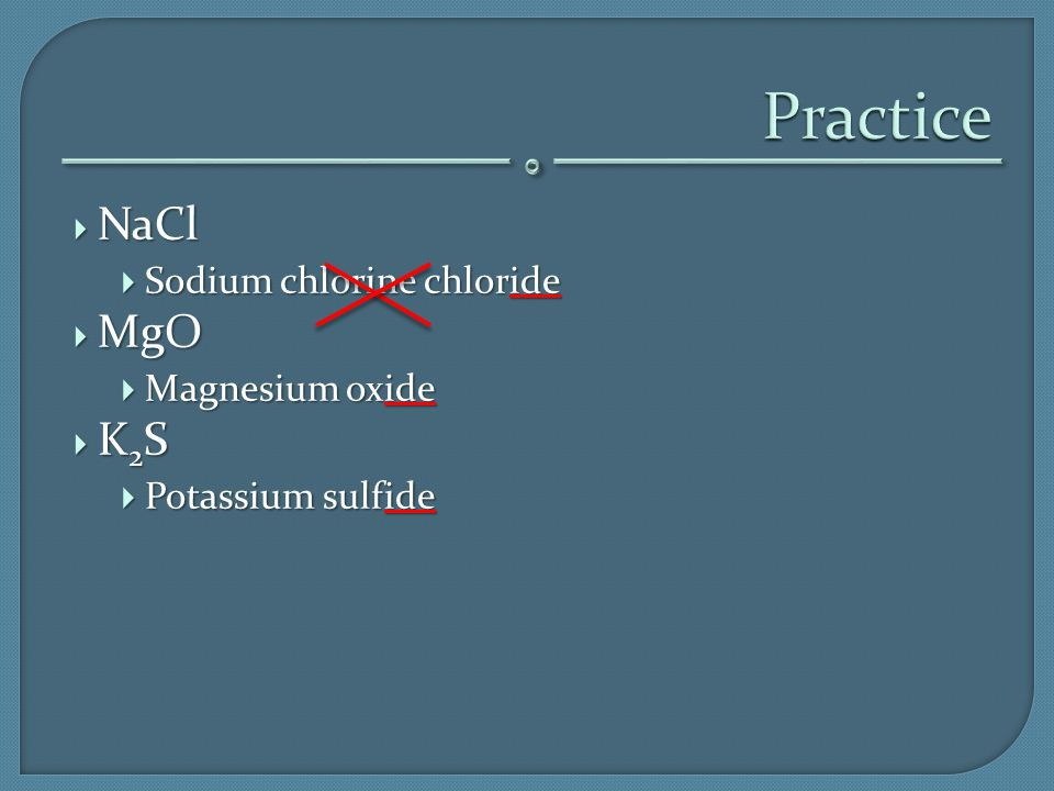 Practice NaCl MgO K2S Sodium chlorine chloride Magnesium oxide