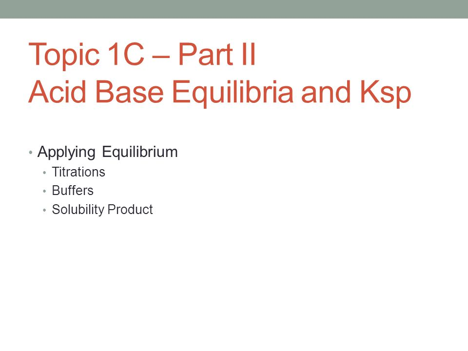 Topic 1C – Part II Acid Base Equilibria and Ksp