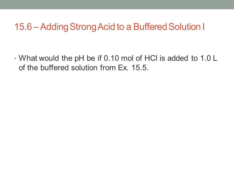 15.6 – Adding Strong Acid to a Buffered Solution I
