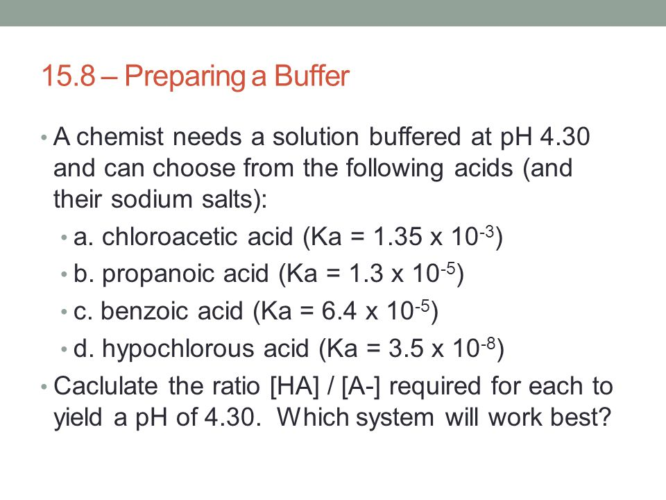 15.8 – Preparing a Buffer A chemist needs a solution buffered at pH 4.30 and can choose from the following acids (and their sodium salts):
