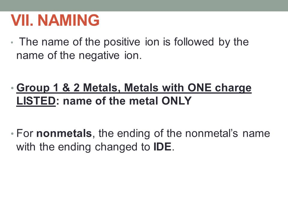 VII. NAMING The name of the positive ion is followed by the name of the negative ion.