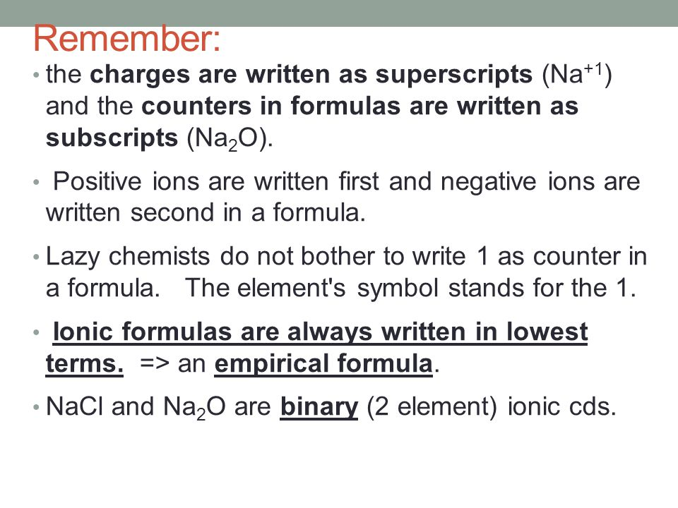 Remember: the charges are written as superscripts (Na+1) and the counters in formulas are written as subscripts (Na2O).