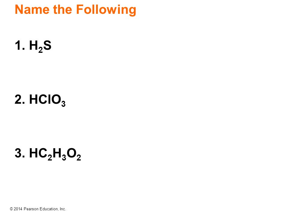 Name the Following 1. H2S 2. HClO3 3. HC2H3O2