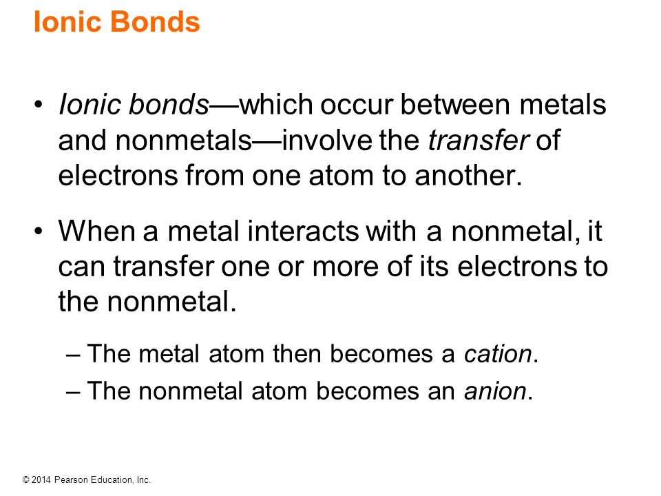 Ionic Bonds Ionic bonds—which occur between metals and nonmetals—involve the transfer of electrons from one atom to another.