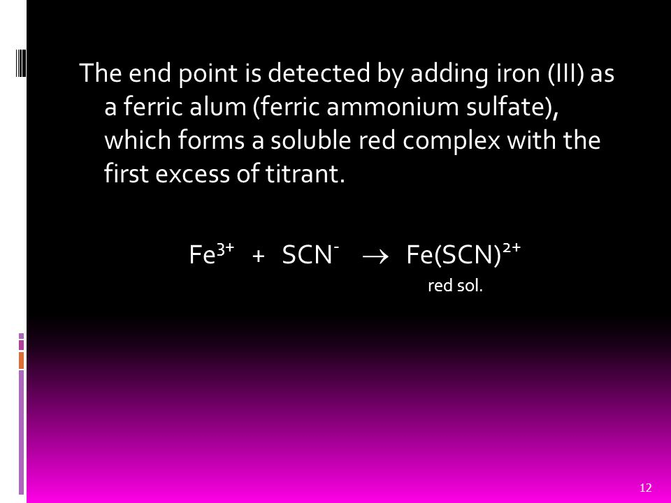 The end point is detected by adding iron (III) as a ferric alum (ferric ammonium sulfate), which forms a soluble red complex with the first excess of titrant.