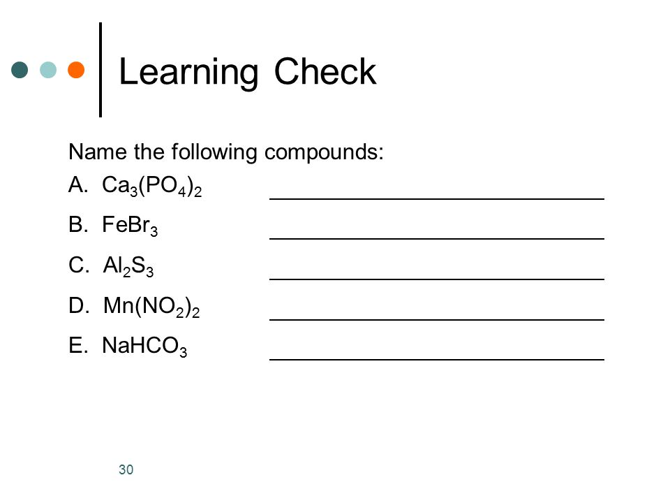 Learning Check Name the following compounds: A. Ca3(PO4)2 B. FeBr3