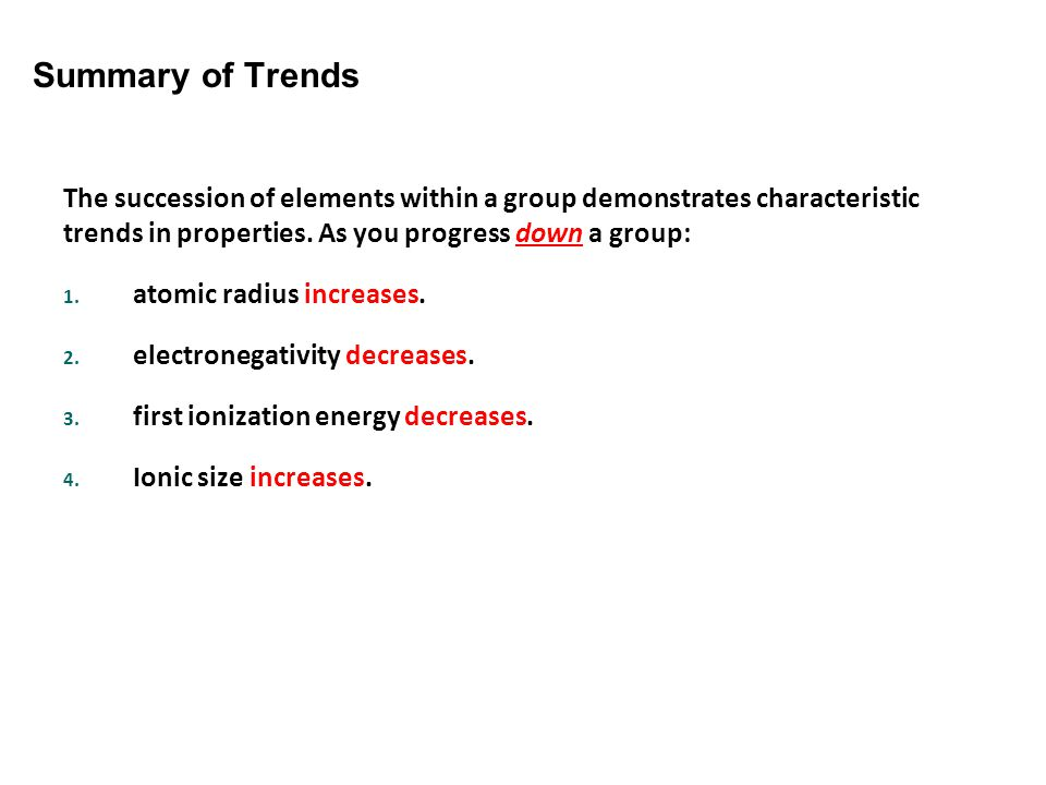 Summary of Trends The succession of elements within a group demonstrates characteristic trends in properties. As you progress down a group:
