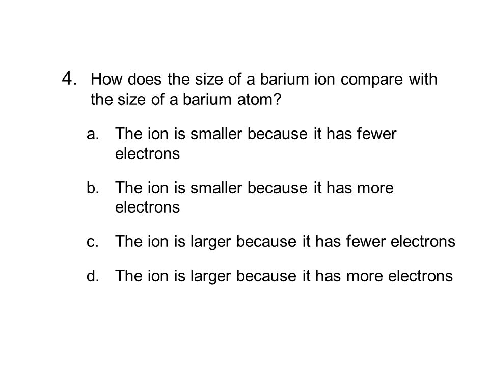 6.3 Section Quiz 4. How does the size of a barium ion compare with the size of a barium atom The ion is smaller because it has fewer electrons.