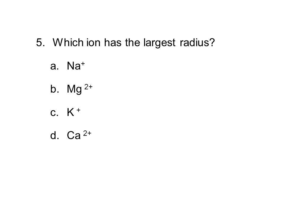 5. Which ion has the largest radius Na+ Mg 2+ K + Ca 2+