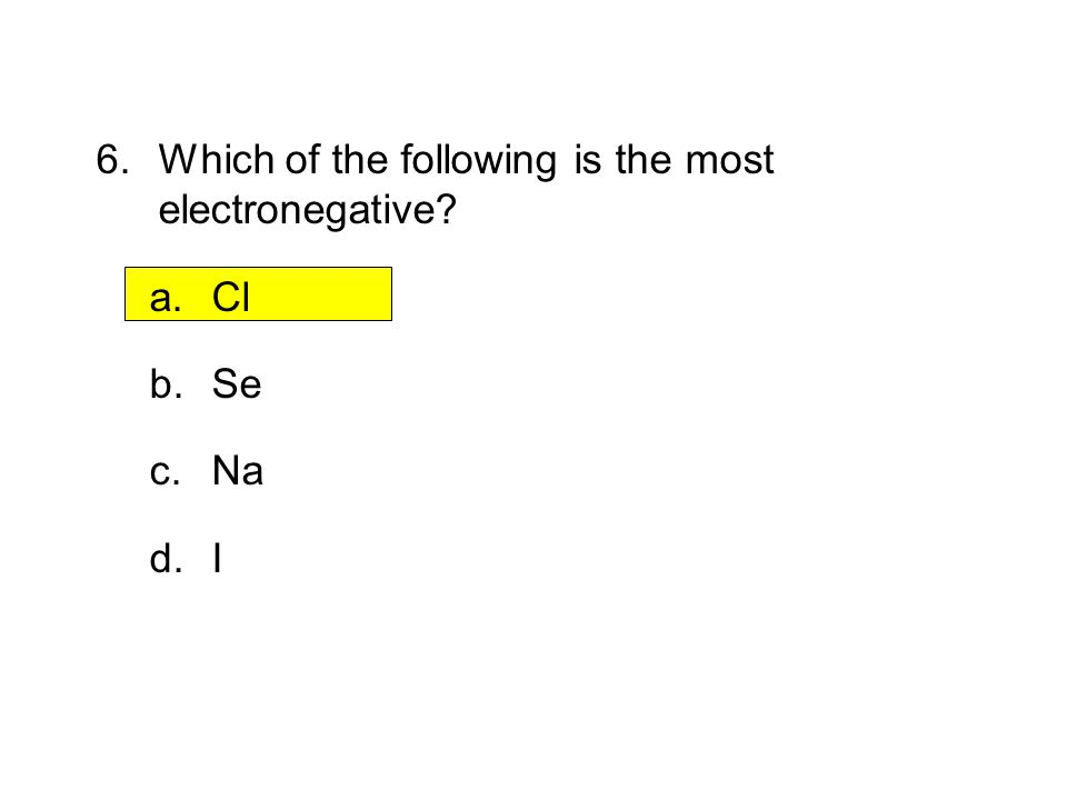 6. Which of the following is the most electronegative