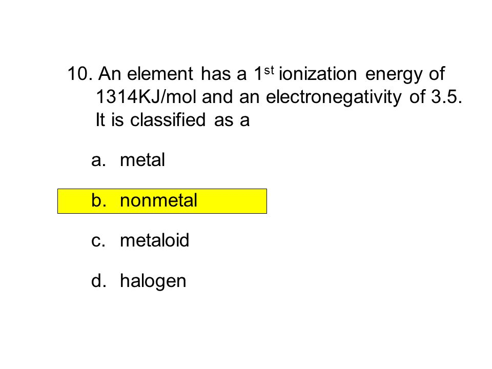 6.3 Section Quiz 10. An element has a 1st ionization energy of 1314KJ/mol and an electronegativity of 3.5. It is classified as a.