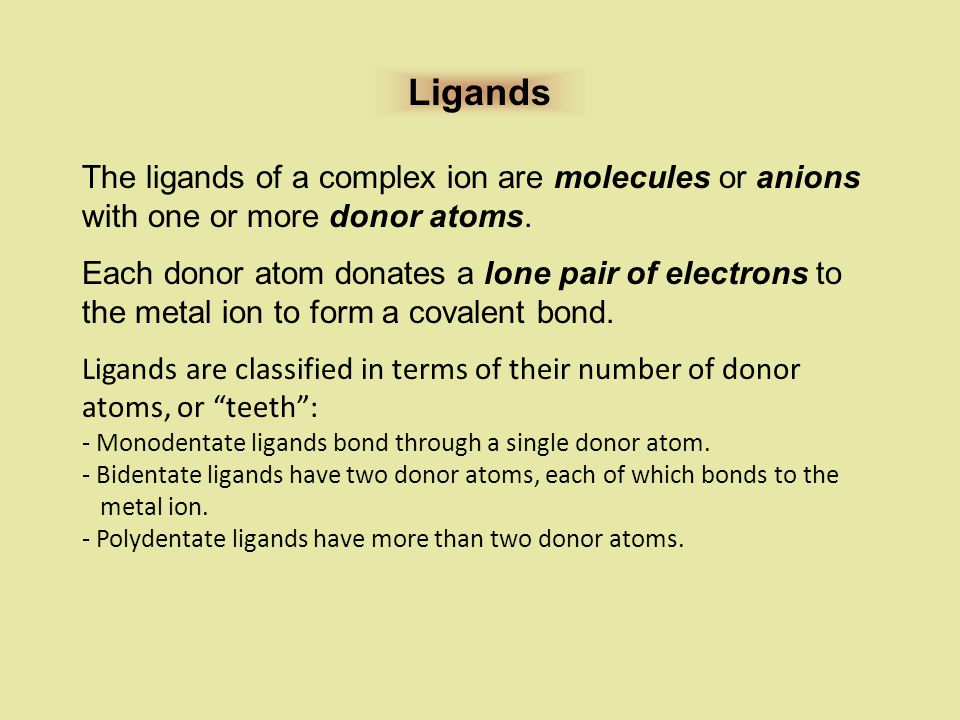Ligands The ligands of a complex ion are molecules or anions with one or more donor atoms.