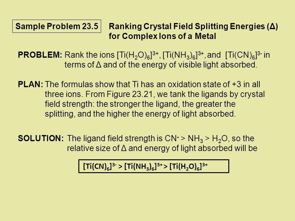 Sample Problem 23.5 Ranking Crystal Field Splitting Energies (Δ) for Complex Ions of a Metal. PROBLEM: