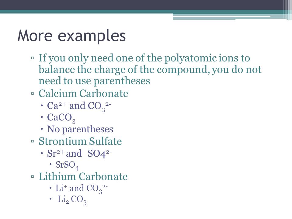 More examples If you only need one of the polyatomic ions to balance the charge of the compound, you do not need to use parentheses.