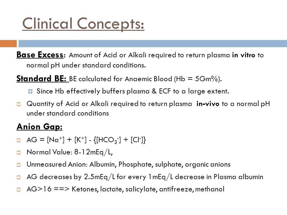 Clinical Concepts: Base Excess: Amount of Acid or Alkali required to return plasma in vitro to normal pH under standard conditions.