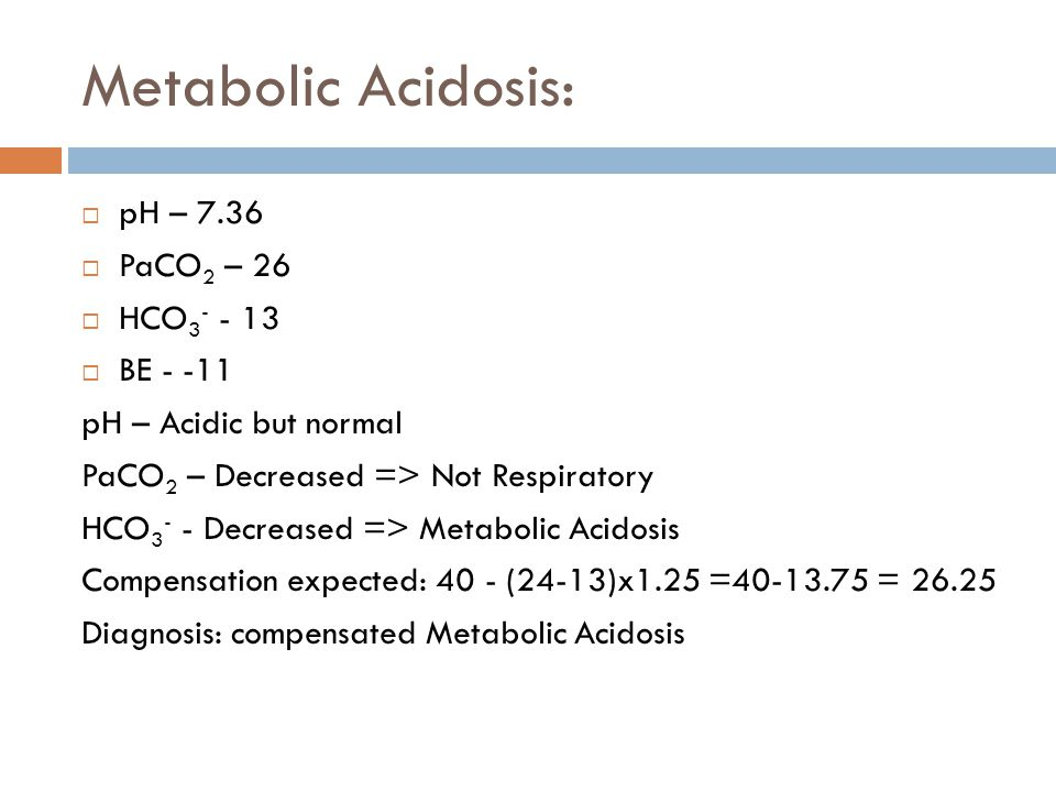 Metabolic Acidosis: pH – 7.36 PaCO2 – 26 HCO3- - 13 BE - -11