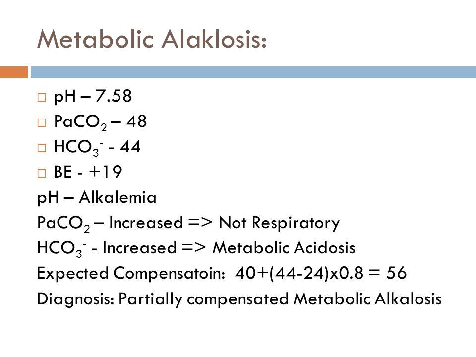 Metabolic Alaklosis: pH – 7.58 PaCO2 – 48 HCO3- - 44 BE - +19