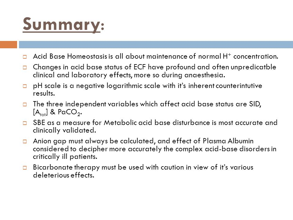 Summary: Acid Base Homeostasis is all about maintenance of normal H+ concentration.