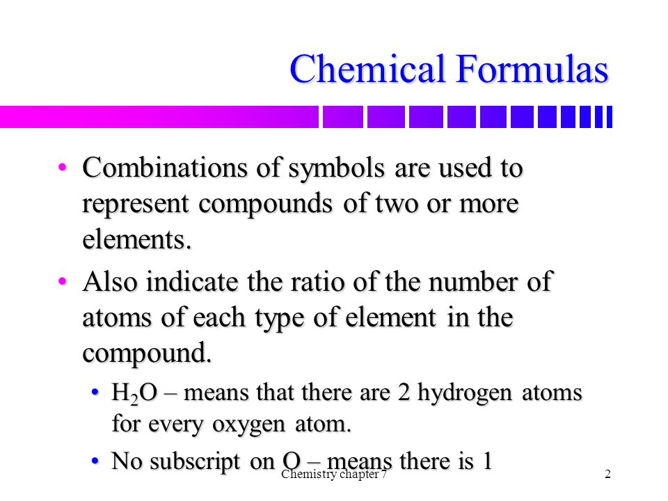 Chemical Formulas Combinations of symbols are used to represent compounds of two or more elements.