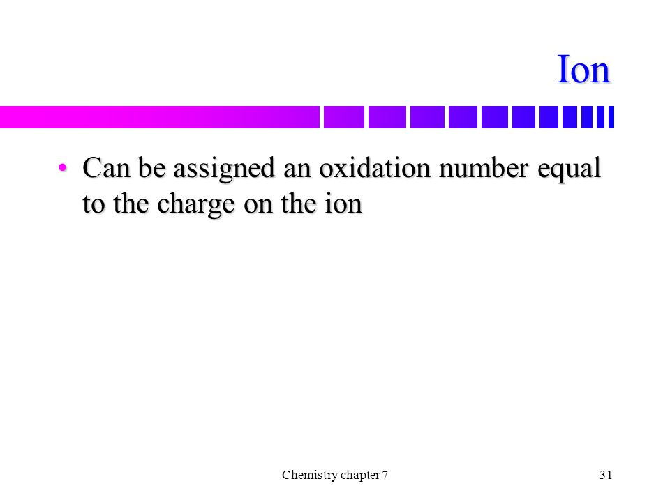Ion Can be assigned an oxidation number equal to the charge on the ion