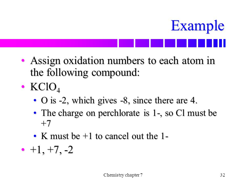Example Assign oxidation numbers to each atom in the following compound: KClO4. O is -2, which gives -8, since there are 4.