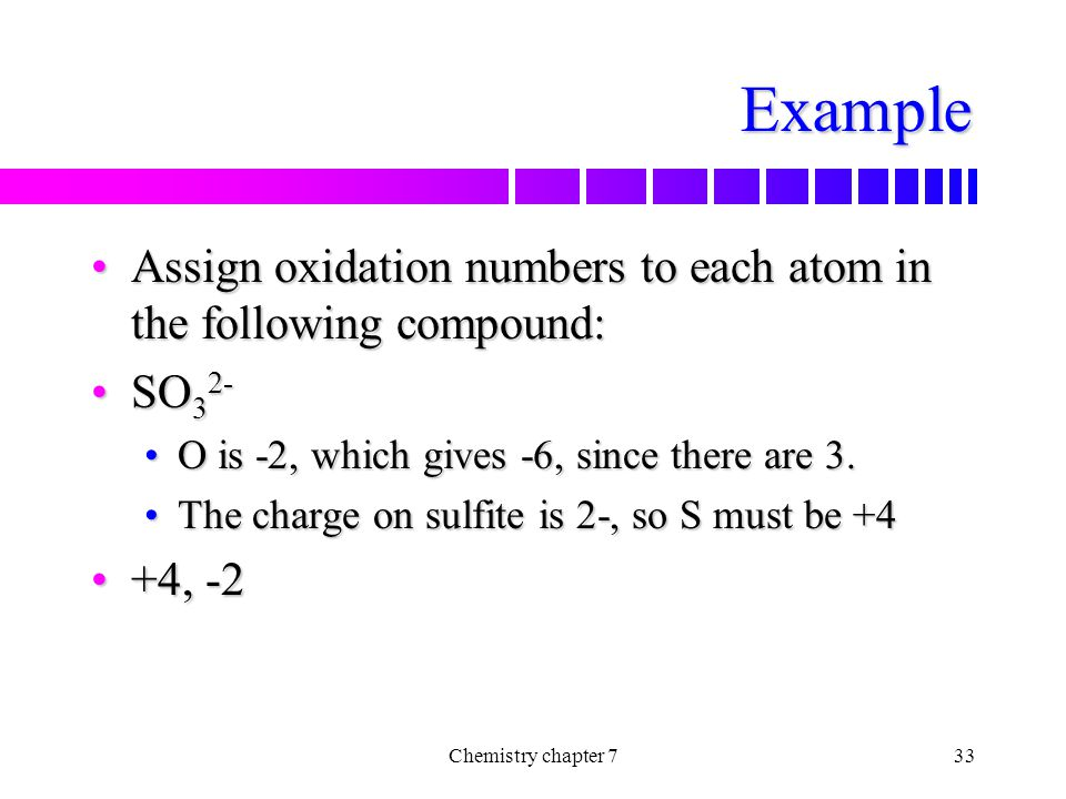 Example Assign oxidation numbers to each atom in the following compound: SO32- O is -2, which gives -6, since there are 3.
