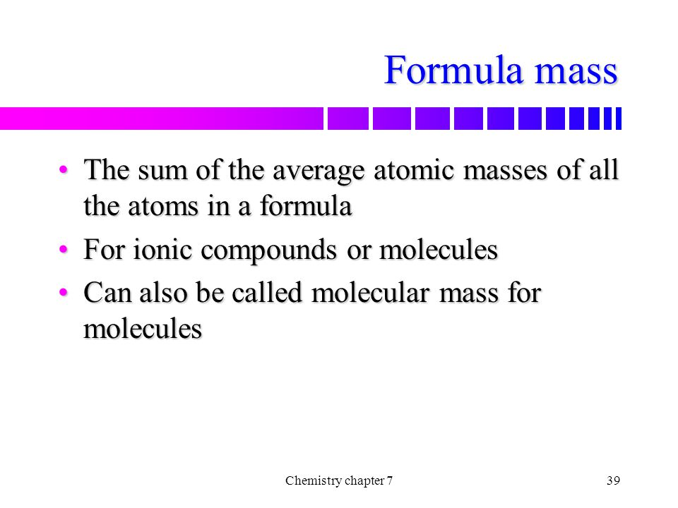 Formula mass The sum of the average atomic masses of all the atoms in a formula. For ionic compounds or molecules.