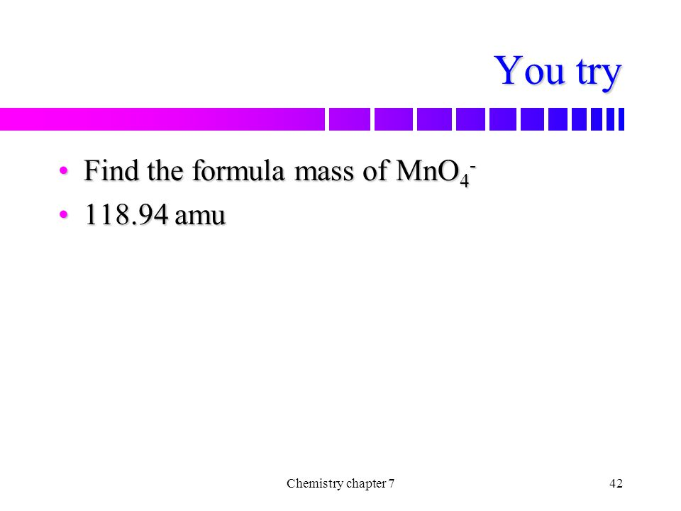 You try Find the formula mass of MnO4- 118.94 amu Chemistry chapter 7