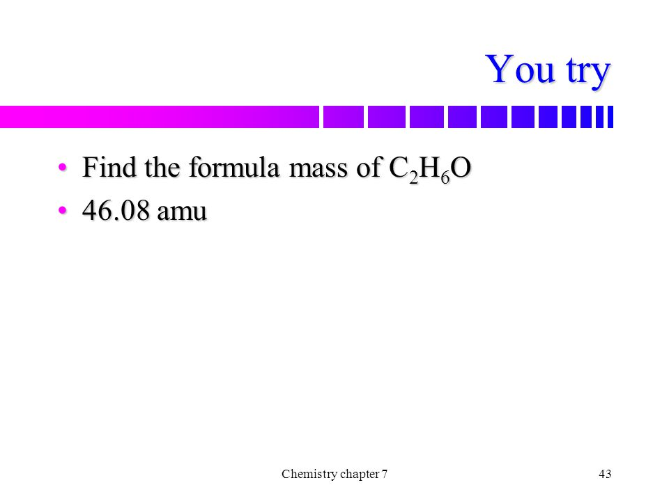 You try Find the formula mass of C2H6O 46.08 amu Chemistry chapter 7