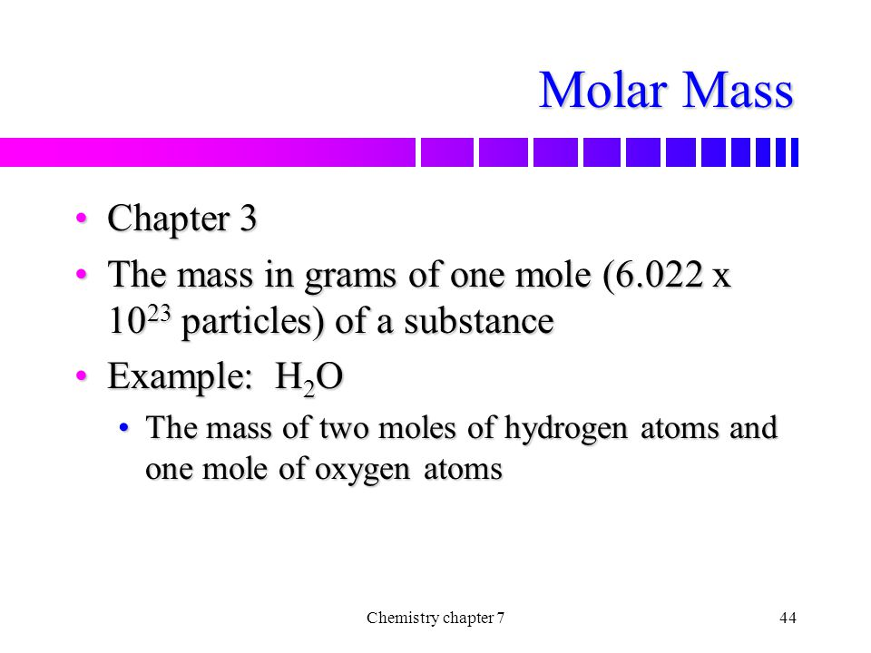 Molar Mass Chapter 3. The mass in grams of one mole (6.022 x 1023 particles) of a substance. Example: H2O.