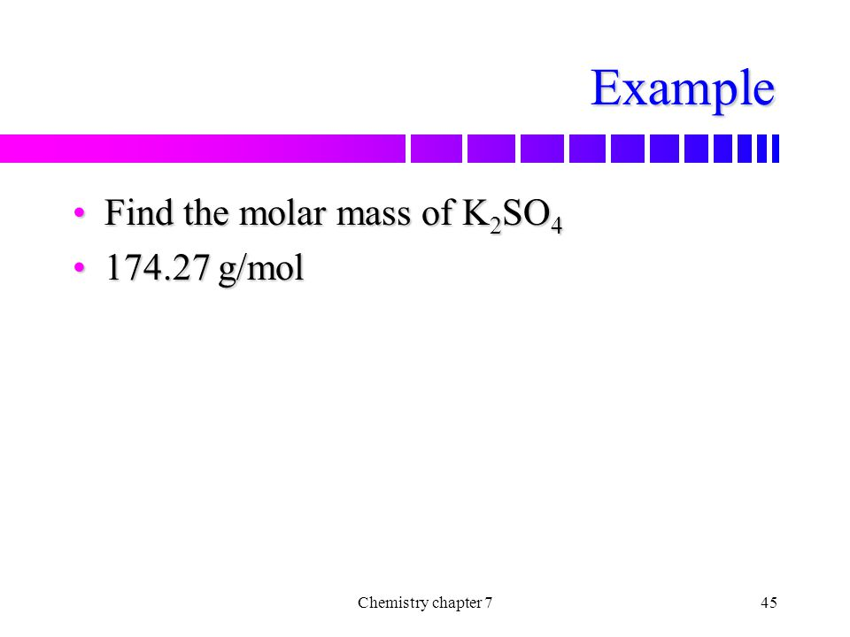 Example Find the molar mass of K2SO4 174.27 g/mol Chemistry chapter 7