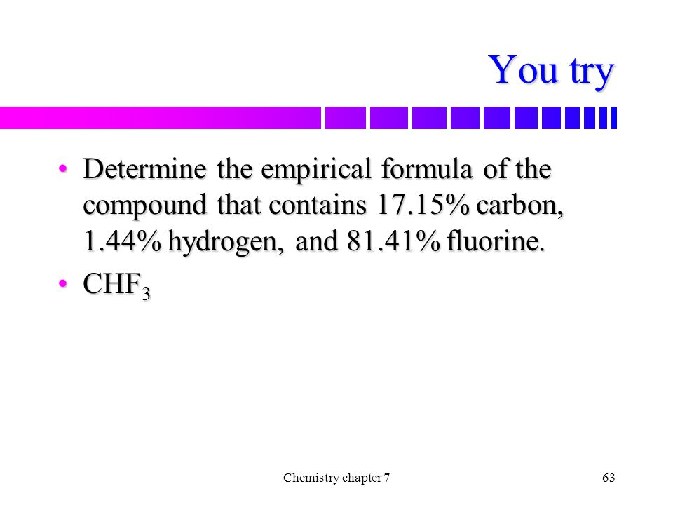 You try Determine the empirical formula of the compound that contains 17.15% carbon, 1.44% hydrogen, and 81.41% fluorine.
