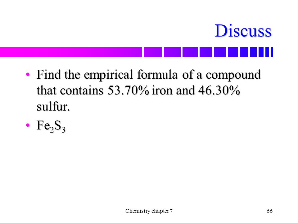 Discuss Find the empirical formula of a compound that contains 53.70% iron and 46.30% sulfur. Fe2S3.