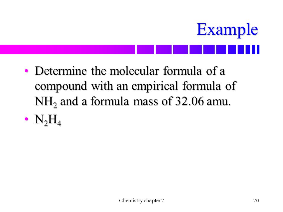 Example Determine the molecular formula of a compound with an empirical formula of NH2 and a formula mass of 32.06 amu.