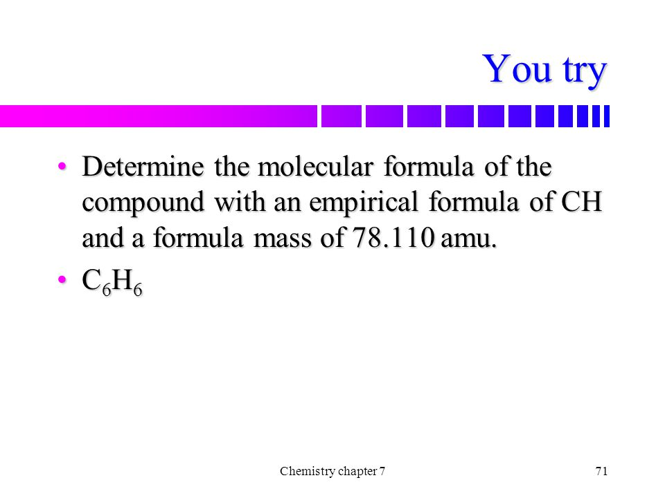 You try Determine the molecular formula of the compound with an empirical formula of CH and a formula mass of 78.110 amu.