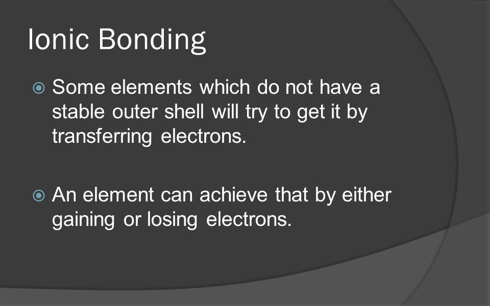 Ionic Bonding Some elements which do not have a stable outer shell will try to get it by transferring electrons.
