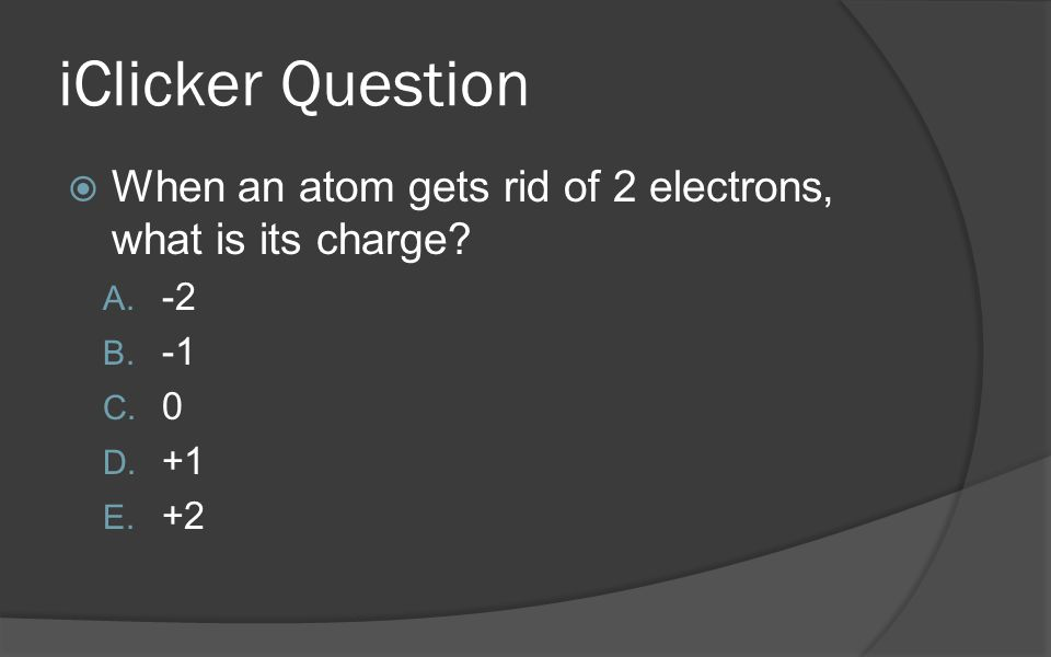 iClicker Question When an atom gets rid of 2 electrons, what is its charge -2 -1 +1 +2