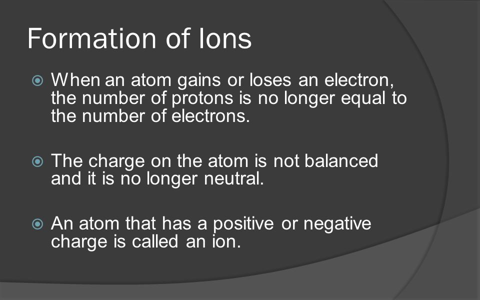 Formation of Ions When an atom gains or loses an electron, the number of protons is no longer equal to the number of electrons.