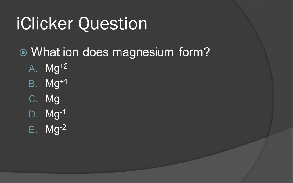 iClicker Question What ion does magnesium form Mg+2 Mg+1 Mg Mg-1 Mg-2