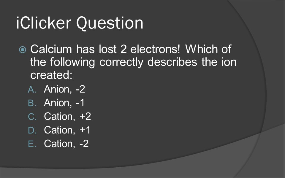iClicker Question Calcium has lost 2 electrons! Which of the following correctly describes the ion created: