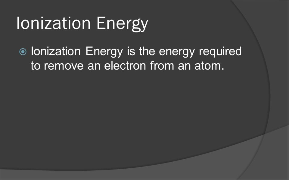 Ionization Energy Ionization Energy is the energy required to remove an electron from an atom.