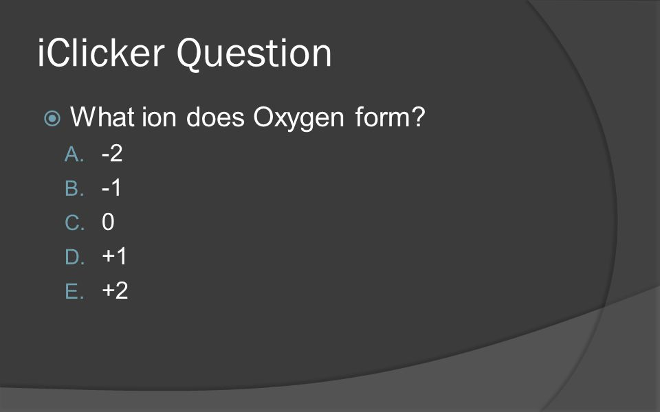 iClicker Question What ion does Oxygen form -2 -1 +1 +2