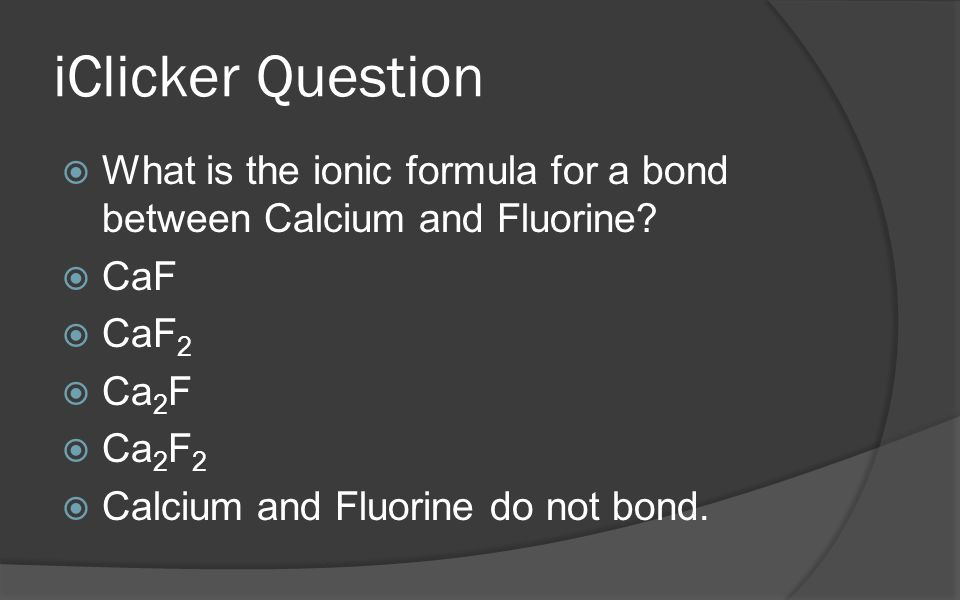 iClicker Question What is the ionic formula for a bond between Calcium and Fluorine CaF. CaF2. Ca2F.