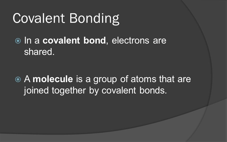 Covalent Bonding In a covalent bond, electrons are shared.