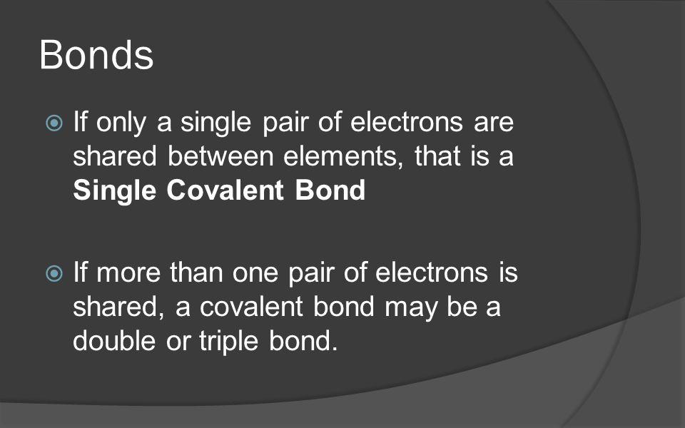 Bonds If only a single pair of electrons are shared between elements, that is a Single Covalent Bond.