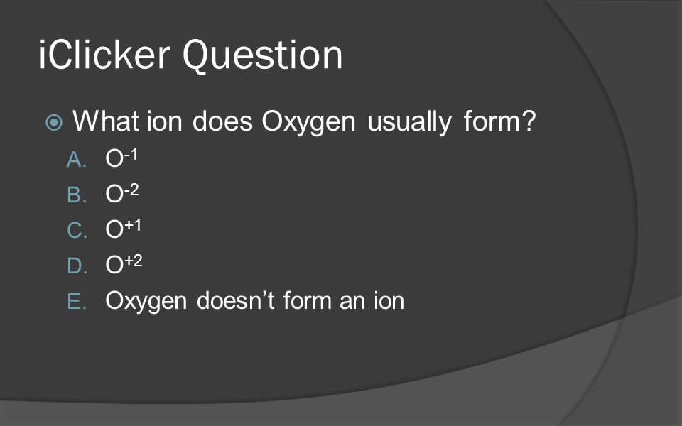 iClicker Question What ion does Oxygen usually form O-1 O-2 O+1 O+2